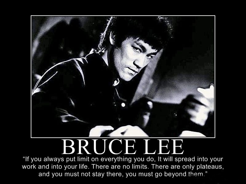 If you always put limit on everything you do, it will spread into your work and into your life. There are no limits. There are only plateaus, and you must not stay there, you must go beyond them. - Bruce Lee