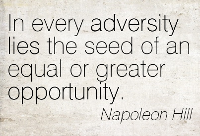 """In every adversity lies the seed of an equal or greater opportunity"" – Napoleon Hill"