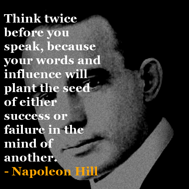 """Think twice before you speak, because your words and influence will plant the seed of either success or failure in the mind of another."" – Napoleon Hill"