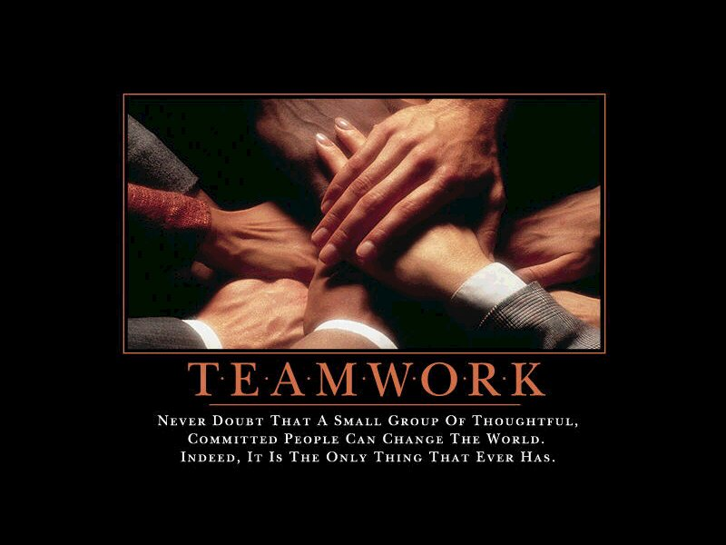 Teamwork – Never doubt that a small group of thoughtful, committed people can change the world. Indeed, it is the only thing that ever has.