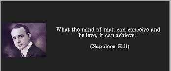 What the mind of man can conceive and believe, it can achieve