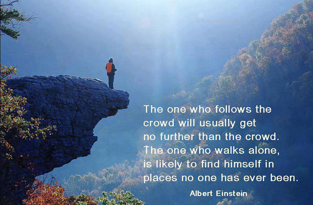 The one who follows the crowd will usually get no further than the crowd. The one who walks alone, is likely to find himself in places no one has ever been. – Albert Einstein