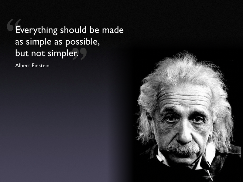 Everything should be made as simple as possible, but not simpler. – Albert Einstein