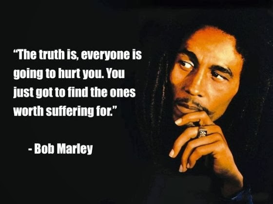 The truth is, everyone is going to hurt you. You just got to find the ones worth suffering for. – Bob Marley