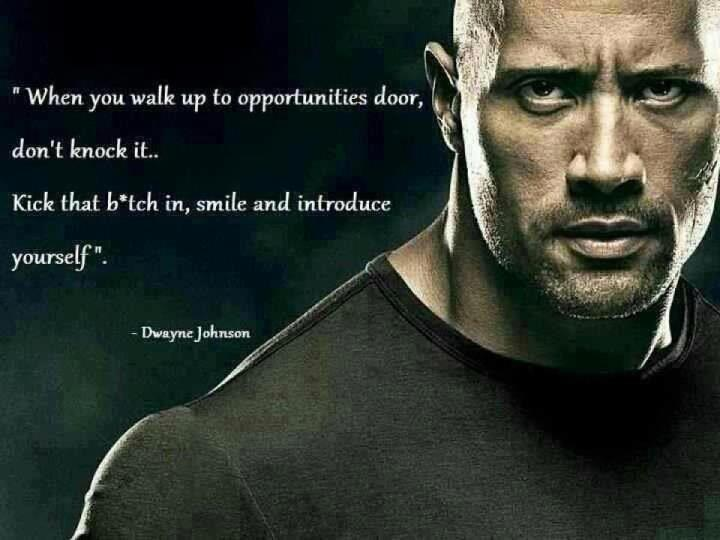 When you walk up to opportunities door, don't knock it… Kick that b*tch in, smile and introduce yourself. – Dwayne Johnson