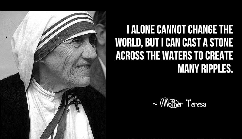 I alone cannot change the world, but I can cast a stone across the waters to create many ripples. – Mother Teresa