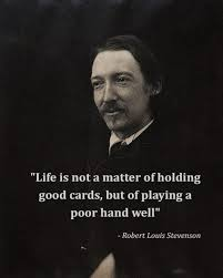 Life is not a matter of holding good cards, but of playing a poor hand well. – Robert Louis Stevenson
