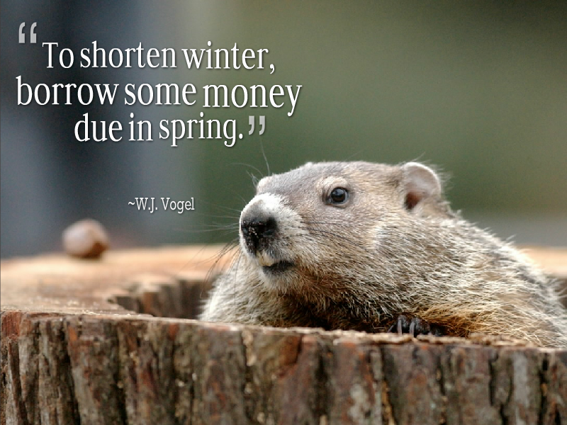 To shorten winter, borrow some money due in spring. – W.J. Vogel