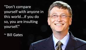 """Don't compare yourself with anyone in this world… if you do so, you are insulting yourself."" – Bill Gates"