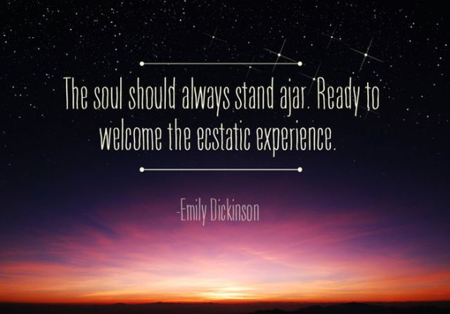 The soul should always stand ajar. Ready to welcome the ecstatic experience. – Emily Dickinson