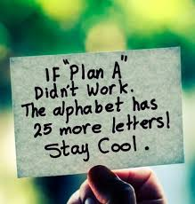"If ""Plan A"" didn't work. The alphabet has 25 more letters! Stay cool."