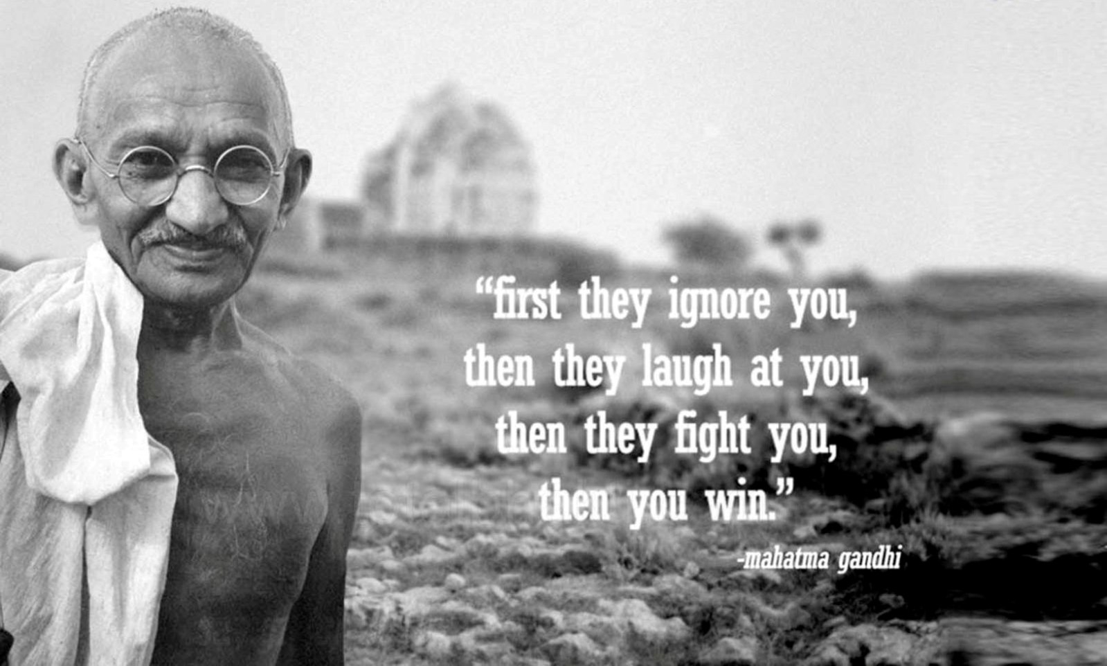 First they ignore you, then they laugh at you, then they fight you, then you win - Mahatma Gandhi