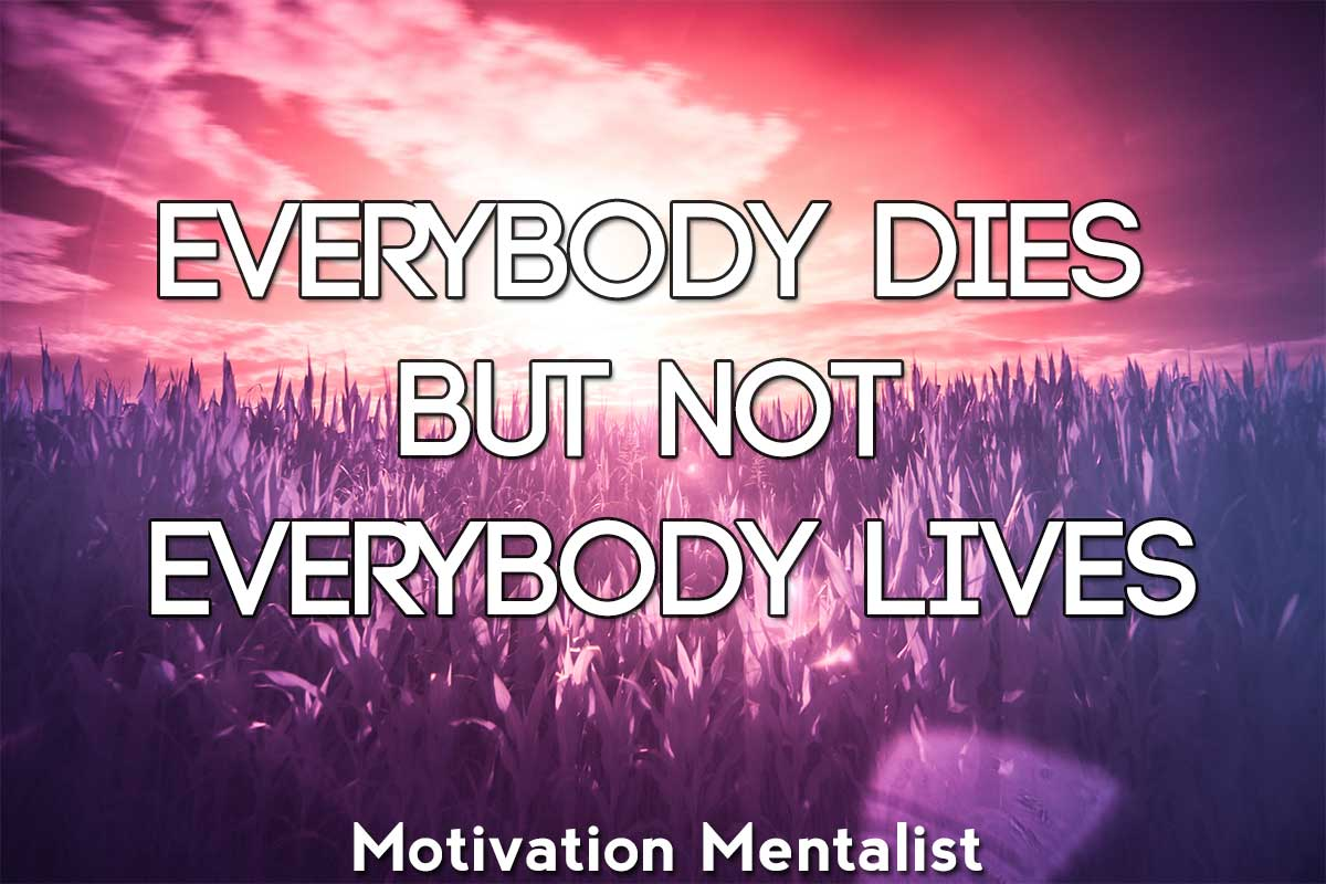 Everybody dies, but not everybody lives