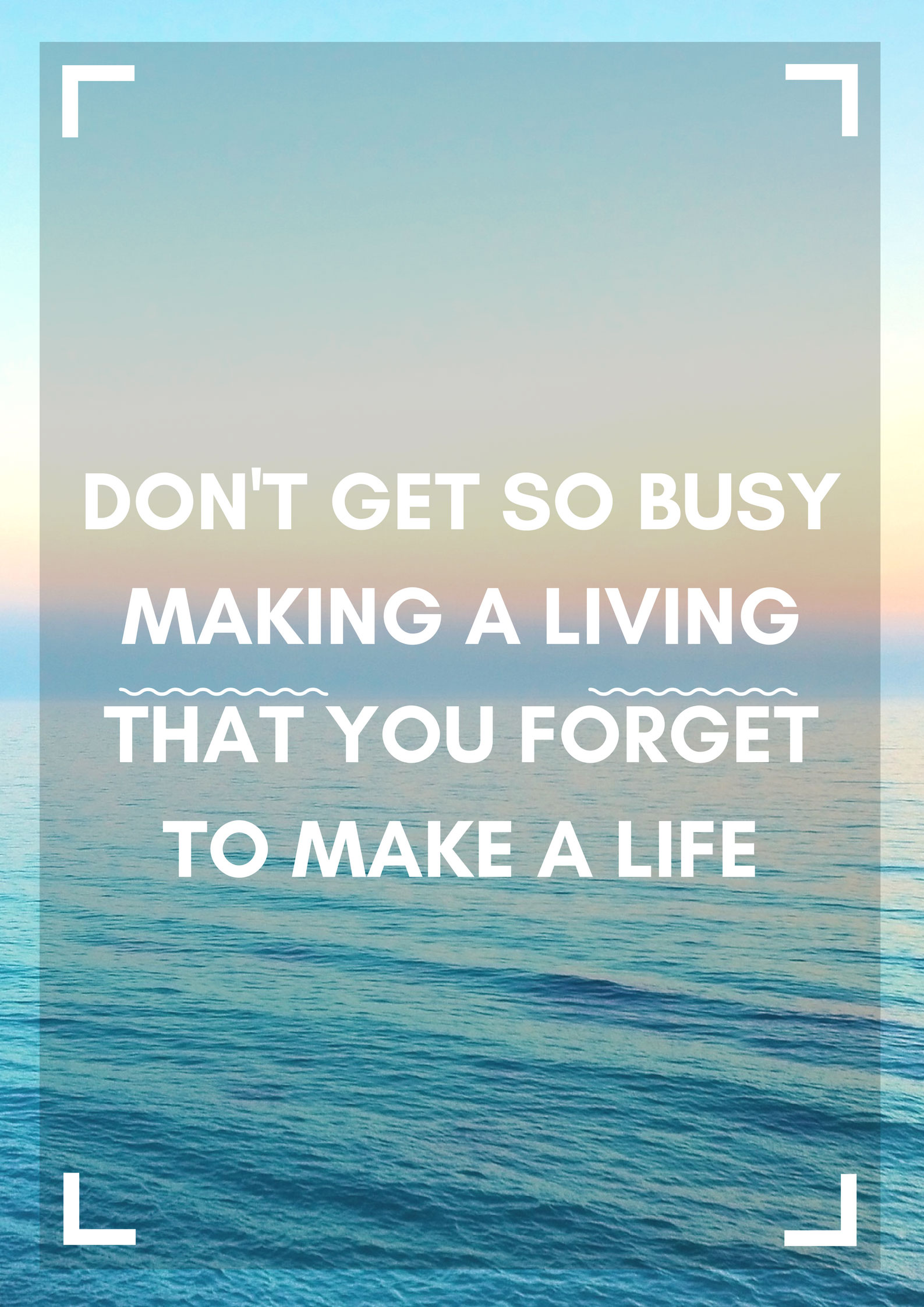 Don't get so busy making a living that you forget to make a life